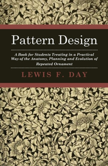 Pattern Design - A Book for Students Treating in a Practical Way of the Anatomy - Planning & Evolution of Repeated Ornament ebook by Lewis F. Day