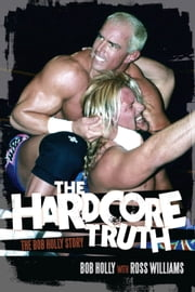 Hardcore Truth, The - The Bob Holly Story ebook by Bob Holly,Ross Williams
