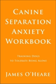 Canine Separation Anxiety Workbook - Training Dogs To Tolerate Being Alone ebook by James O'Heare