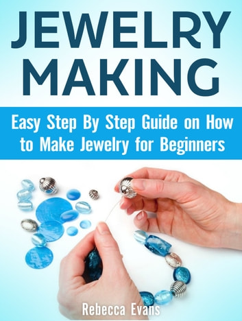 Jewelry Making: Easy Step By Step Guide on How to Make Jewelry for Beginners ebook by Rebecca Evans