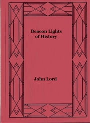 Beacon Lights of History, Volume 13 - Great Writers ebook by John Lord