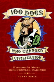 100 Dogs Who Changed Civilization - History's Most Influential Canines ebook by Sam Stall