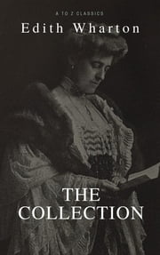 Edith Wharton: The Collection (Best Navigation, Active TOC) (A to Z Classics) ebook by Edith Wharton, AtoZ Classics