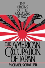The American Occupation of Japan : The Origins of the Cold War in Asia ebook by Michael Schaller