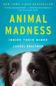 Animal Madness - How Anxious Dogs, Compulsive Parrots, and Elephants in Recovery Help Us Understand Ourselves ebook by Laurel Braitman
