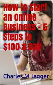 How to Start an Online Business - 5 Steps to $100 a Day ebook by Charles M Jagger