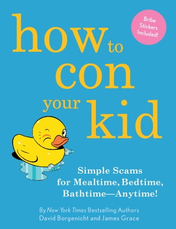 How to Con Your Kid - Simple Scams for Mealtime, Bedtime, Bathtime-Anytime! eBook by David Borgenicht,James Grace
