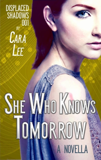 She Who Knows Tomorrow - displaced shadows, #1 ebook by Cara Lee