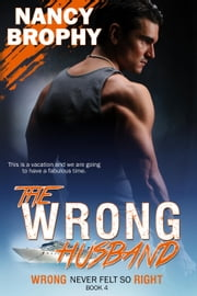 The Wrong Husband - Wrong Never Felt So Right, #4 ebook by Nancy Brophy