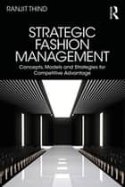 Strategic Fashion Management - Concepts, Models and Strategies for Competitive Advantage ebook by Ranjit Thind