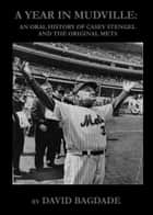 A Year in Mudville: An Oral History of Casey Stengel and the Original Mets ebook by David Bagdade
