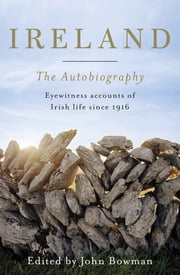 Ireland: The Autobiography - One Hundred Years in the Life of the Nation, Told by Its People ebook by John Bowman