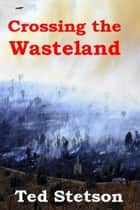 Crossing the Wasteland ebook by Ted Stetson