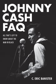 Johnny Cash FAQ - All That's Left to Know About the Man in Black ebook by C. Eric Banister