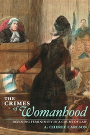 The Crimes of Womanhood: Defining Femininity in a Court of Law ebook by A. Cheree Carlson