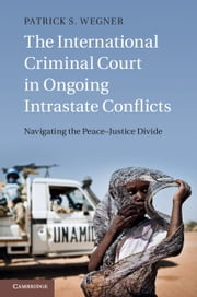 The International Criminal Court in Ongoing Intrastate Conflicts - Navigating the Peace-Justice Divide ebook by Patrick S. Wegner