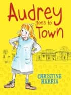 Audrey Goes to Town ebook by Christine Harris, Ann James