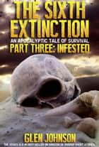 The Sixth Extinction: An Apocalyptic Tale of Survival. Part Three: Infested. ebook by Glen Johnson