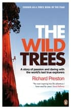 The Wild Trees - A Story of Passion and Daring with the World's Last True Explorers eBook by Richard Preston