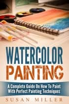 Watercolor Painting: A Complete Guide On How To Paint With Perfect Painting Techniques ebook by Susan Miller