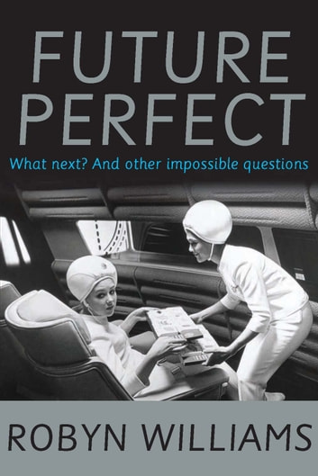 Future Perfect - What next? and other impossible questions ebook by Robyn Williams