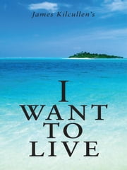 I Want to Live ebook by James Kilcullen