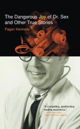 The Dangerous Joy of Dr. Sex and Other True Stories ebook by Pagan Kennedy