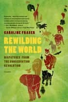 Rewilding the World - Dispatches from the Conservation Revolution eBook by Caroline Fraser