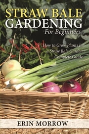 Straw Bale Gardening For Beginners - How to Grow Plants In a Straw Bale Garden Complete Guide ebook by Erin Morrow