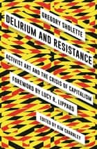 Delirium and Resistance - Activist Art and the Crisis of Capitalism ebook by Gregory Sholette, Kim Charnley