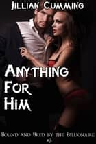 Anything He Wants: Bound and Bred by the Billionaire #3 ebook by Jillian Cumming