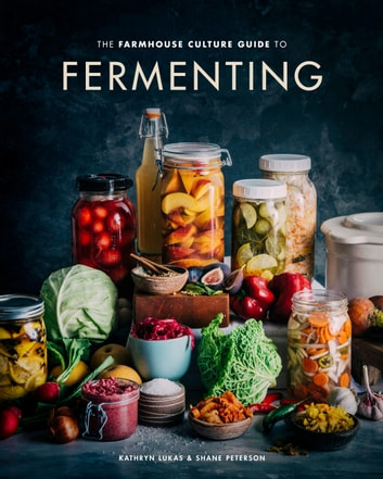 The Farmhouse Culture Guide to Fermenting - Crafting Live-Cultured Foods and Drinks with 100 Recipes from Kimchi to Kombucha [A Cookbook] eBook by Kathryn Lukas,Shane Peterson