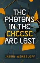 The Photons in the Cheese Are Lost ebook by Jason Werbeloff