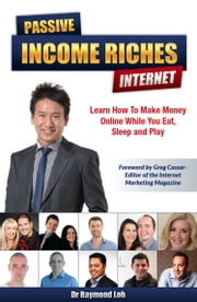Passive Income Riches Internet - Learn How to Make Money Online While You Eat, Sleep and Play ebook by Raymond Loh