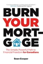 Burn Your Mortgage - The Simple, Powerful Path to Financial Freedom for Canadians ebook by Sean Cooper