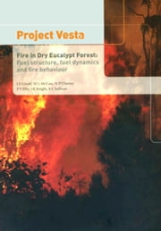 Project Vesta: Fire in Dry Eucalypt Forest - Fuel Structure, Fuel Dynamics and Fire Behaviour ebook by JS Gould, WL McCaw, NP Cheney,...