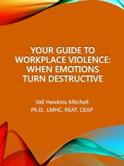 Your Guide to Workplace Violence: When Emotions Turn Destructive ebook by Mitchell, Vali Hawkins Ph.D, LMHC,...