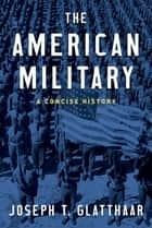 The American Military - A Concise History ebook by Joseph T. Glatthaar