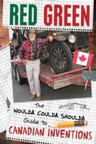 The Woulda Coulda Shoulda Guide to Canadian Inventions ebook by Red Green