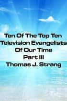 Ten Of The Top Television Evangelists Of Our Time Part III ebook by