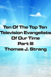 Ten Of The Top Television Evangelists Of Our Time Part III ebook by Thomas J. Strang