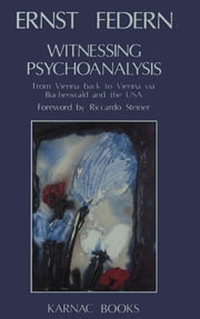 Witnessing Psychoanalysis - From Vienna back to Vienna via Buchenwald and the USA ebook by Ernst Federn