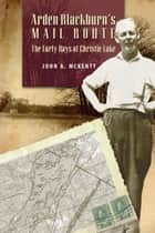 Arden Blackburn's Mail Route - he Early Days at Christie Lake ebook by John A. McKenty