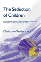 The Seduction of Children - Empowering Parents and Teachers to Protect Children from Child Sexual Abuse ebook by Christiane Sanderson