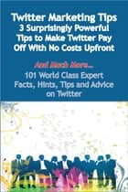 Twitter Marketing Tips - 3 Surprisingly Powerful Tips to Make Twitter Pay Off With No Costs Upfront - And Much More - 101 World Class Expert Facts, Hints, Tips and Advice on Twitter ebook by Dwayne Brooks