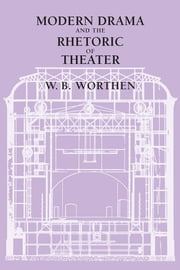 Modern Drama and the Rhetoric of Theater ebook by W. B. Worthen
