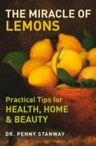 The Miracle of Lemons - Practical Tips for Health, Home & Beauty ebook by Penny Stanway