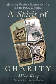 A Spirit of Charity: Restoring the Bond between America and Its Public Hospitals ebook by Mike King