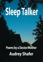 Sleep Talker - Poems by a Doctor/Mother ebook by Audrey Shafer