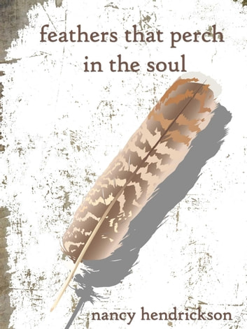 Feathers That Perch in the Soul ebook by Nancy Hendrickson